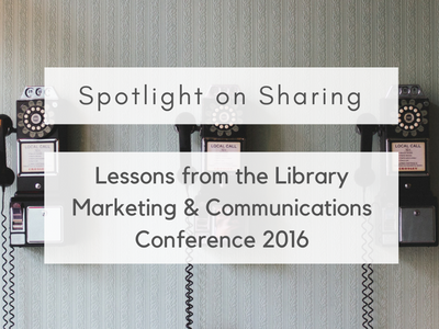 Spotlight on Sharing: Lessons from the Library Marketing and Communications Conference 2016