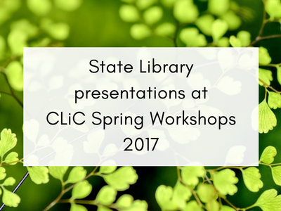 State Library Presentations at CLiC Spring Workshops 2017