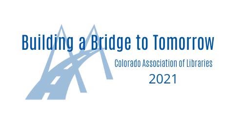 Building a Bridge to Tomorrow Colorado Association of Libraries 2021