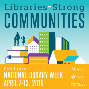 Libraries=Strong Communities, Celebrate National Library Week, April 7-14, 2019